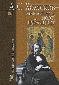 - А.С.Хомяков – мыслитель, поэт, публицист. Т.1