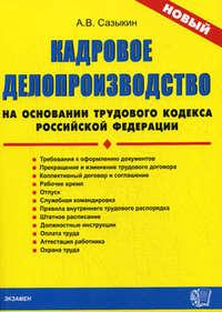 Сазыкин, Артем Васильевич  - Кадровое делопроизводство на основании Трудового кодекса Российской Федерации