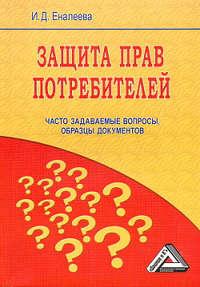 Еналеева, И. Д.  - Защита прав потребителей: часто задаваемые вопросы, образцы документов