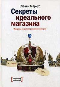 Маркус, Стэнли  - Секреты идеального магазина. Мемуары создателя розничной империи