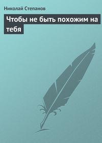 Степанов, Николай  - Чтобы не быть похожим на тебя