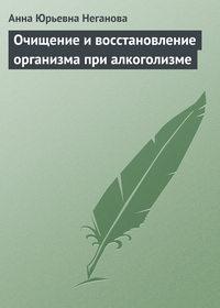Неганова, Анна Юрьевна  - Очищение и восстановление организма при алкоголизме