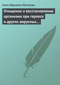 Неганова, Анна Юрьевна  - Очищение и восстановление организма при герпесе и других вирусных инфекциях