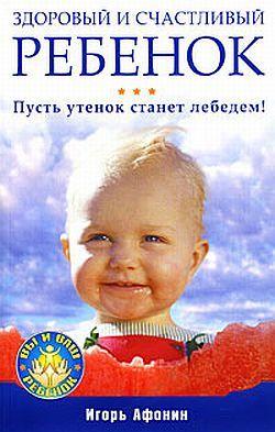 Обложка книги Здоровый и счастливый ребенок. Пусть утенок станет лебедем!, автор Афонин, Игорь Николаевич