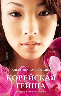 Рассказова, Алевтина  - Корейская гейша. История Екатерины Бэйли