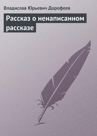 Дорофеев, Владислав  - Pассказ о ненаписанном pассказе