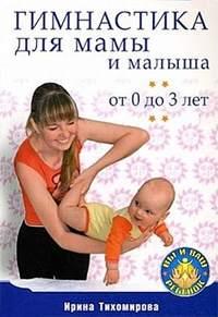 Тихомирова, Ирина  - Гимнастика для мамы и малыша. От 0 до 3 лет