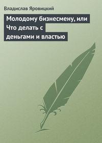 Яровицкий, Владислав  - Молодому бизнесмену, или Что делать с деньгами и властью