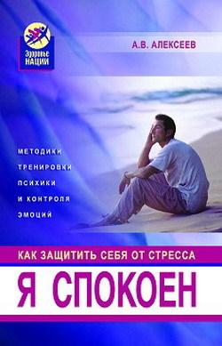 Анатолий Алексеев - Я спокоен. Как защитить себя от стресса