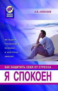 Алексеев, Анатолий Васильевич  - Я спокоен. Как защитить себя от стресса