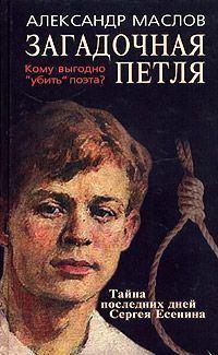 Маслов, Александр Васильевич  - Загадочная петля. Тайна последних дней Сергея Есенина