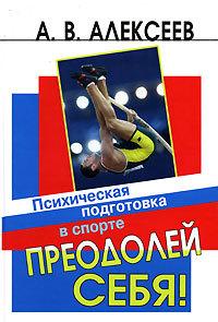 Анатолий Алексеев - Преодолей себя! Психическая подготовка в спорте