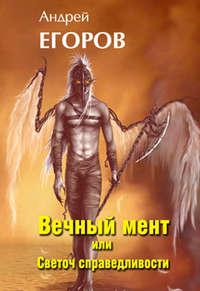 Егоров, Андрей  - Вечный мент, или Светоч справедливости