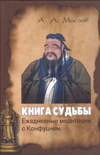 Маслов, Алексей Александрович  - Книга судьбы: ежедневные медитации с Конфуцием