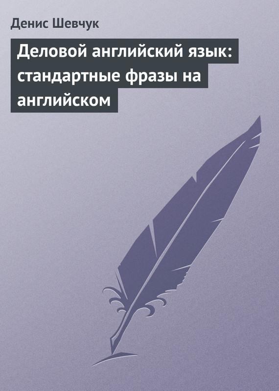 Денис Шевчук Деловой английский язык: стандартные фразы на английском