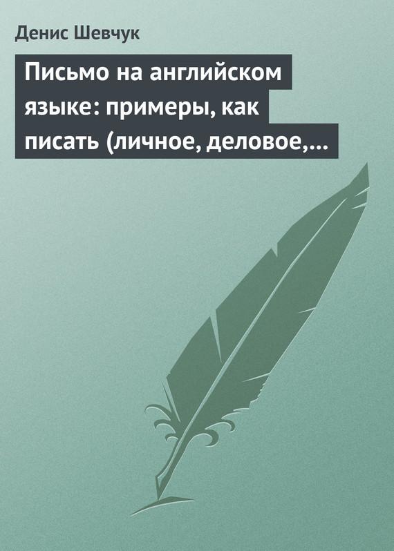 Денис Шевчук Письмо на английском языке: примеры, как писать (личное, деловое, резюме, готовые письма как образец) письма любви