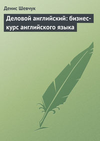 Шевчук, Денис  - Деловой английский: бизнес-курс английского языка