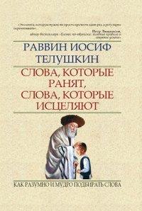 Телушкин, Раввин Иосиф  - Слова, которые ранят, слова, которые исцеляют. Как разумно и мудро подбирать слова