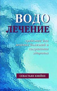 Севастиан Кнейпп - Водолечение. Средства для лечения болезней и сохранения здоровья