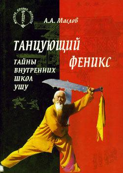 Алексей Маслов - Танцующий феникс: тайны внутренних школ ушу