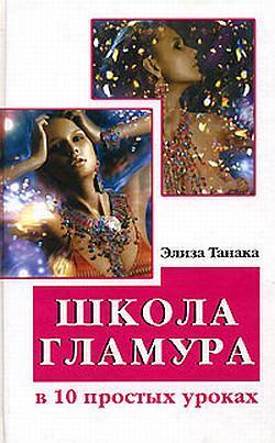 Элиза Танака Школа гламура в 10 простых уроках ISBN: 978-5-222-10913-7