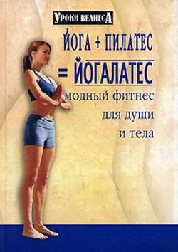 Синтия Вейдер Йога + пилатес = йогалатес. Модный фитнес для души и тела синтия вейдер йогалатес для вас