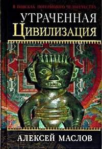 Маслов, Алексей Александрович  - Утраченная цивилизация: в поисках потерянного человечества