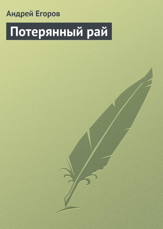 Андрей Егоров Потерянный рай джон мильтон потерянный рай подарочное издание isbn 978 5 93898 179 9