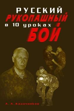 Алексей Алексеевич Кадочников Русский рукопашный бой в 10 уроках