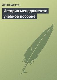 Шевчук, Денис  - История менеджмента: учебное пособие