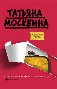 Москвина, Татьяна  - Женская тетрадь