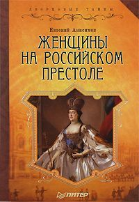 Евгений Анисимов - Женщины на российском престоле