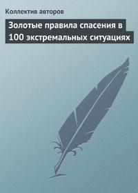 авторов, Коллектив  - Золотые правила спасения в 100 экстремальных ситуациях