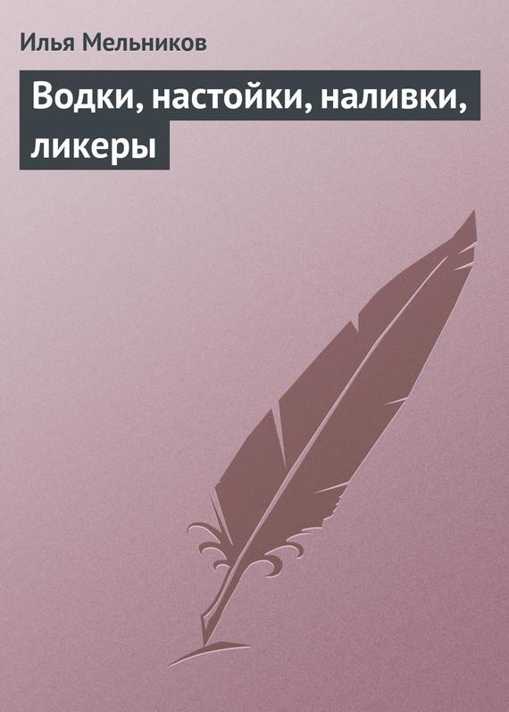 Илья Мельников Водки, настойки, наливки, ликеры илья мельников учимся по методу фоточтения