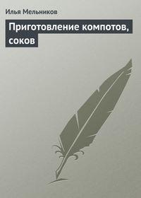 Мельников, Илья  - Приготовление компотов, соков