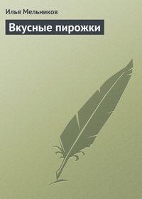Мельников, Илья  - Вкусные пирожки