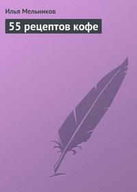 Мельников, Илья  - 55 рецептов кофе