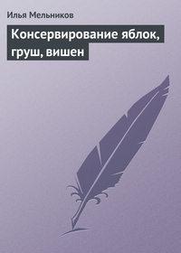 Мельников, Илья  - Консервирование яблок, груш, вишен