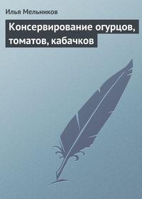 Мельников, Илья  - Консервирование огурцов, томатов, кабачков