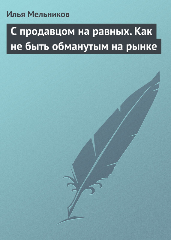 Илья Мельников С продавцом на равныx. Как не быть обманутым на рынке как продавцу убедит покупателя товар