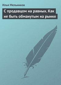 Мельников, Илья  - С продавцом на равныx. Как не быть обманутым на рынке