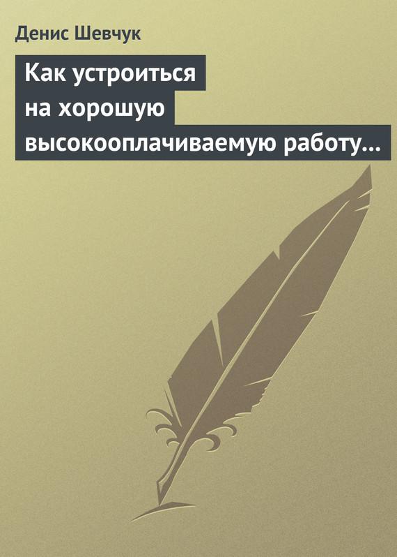Денис Шевчук Как устроиться на хорошую высокооплачиваемую работу и построить успешную карьеру