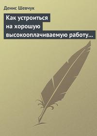 Шевчук, Денис  - Как устроиться на хорошую высокооплачиваемую работу и построить успешную карьеру