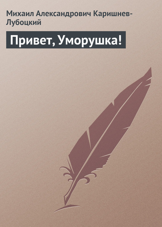 Михаил Каришнев-Лубоцкий - Привет, Уморушка!