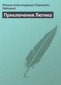 Каришнев-Лубоцкий, Михаил Александрович  - Приключения Лютика