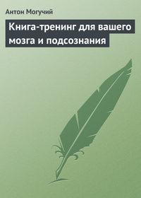 Могучий, Антон  - Книга-тренинг для вашего мозга и подсознания