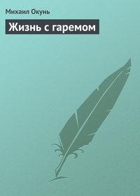 Окунь, Михаил  - Жизнь с гаремом