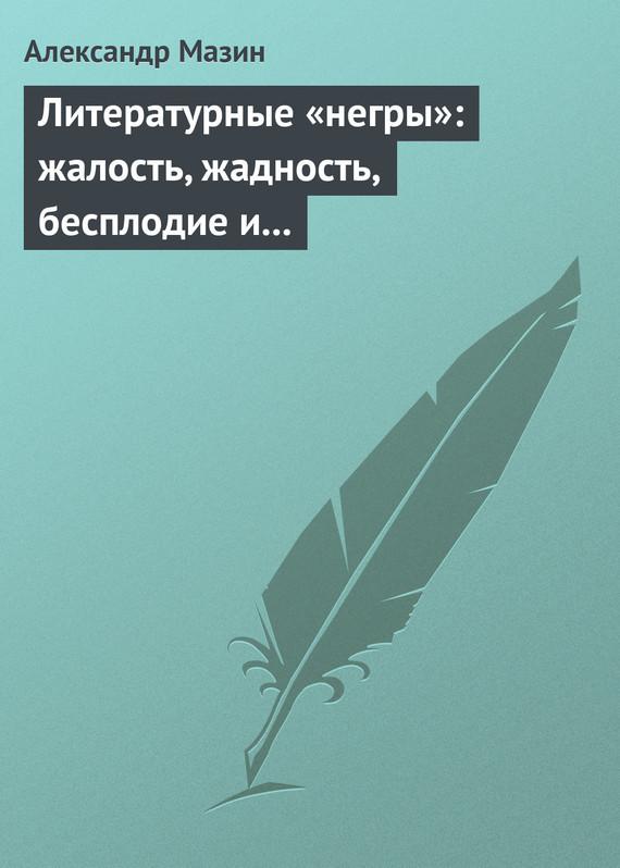 Александр Мазин Литературные «негры»: жалость, жадность, бесплодие и забвение