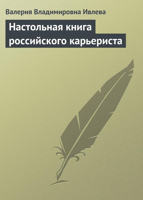 Настольная книга российского карьериста ( Валерия Владимировна Ивлева  )
