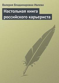 Ивлева, Валерия Владимировна  - Настольная книга российского карьериста